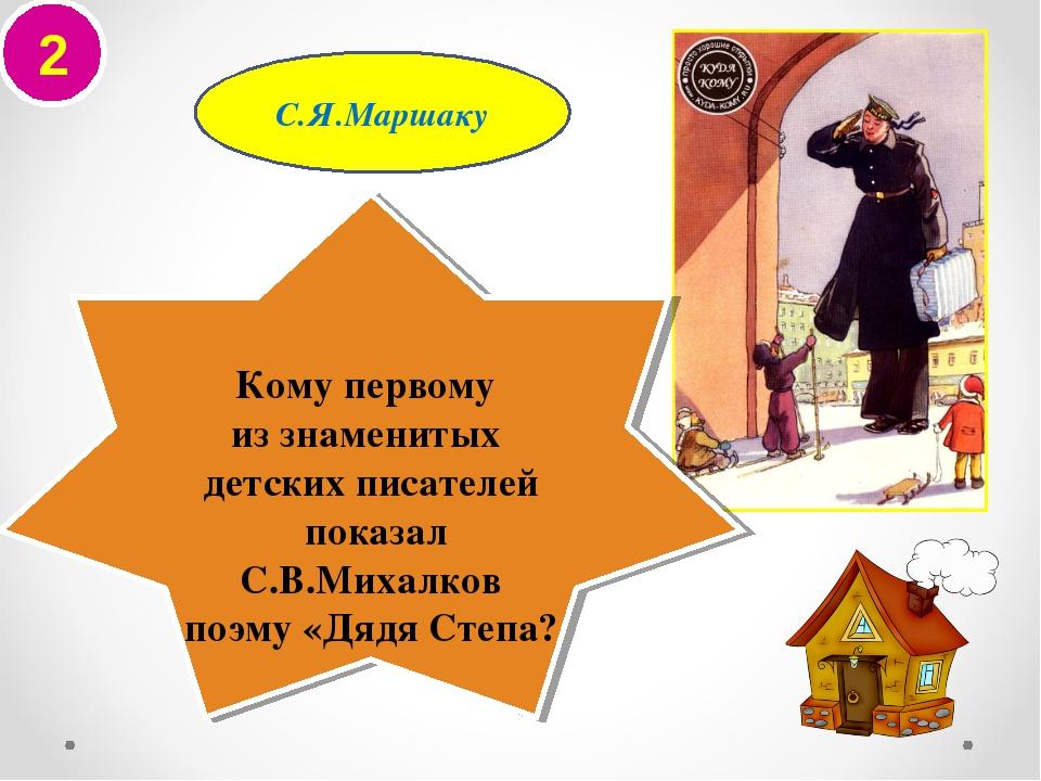 2 С.Я.Маршаку Кому первому из знаменитых детских писателей показал С.В.Михалк...