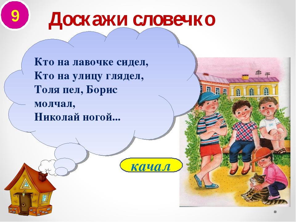 9 Доскажи словечко качал Кто на лавочке сидел, Кто на улицу глядел, Толя пел,...