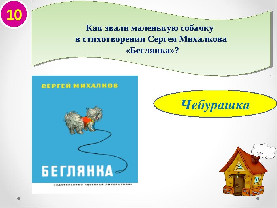 10 Чебурашка Как звали маленькую собачку в стихотворении Сергея Михалкова «Бе...