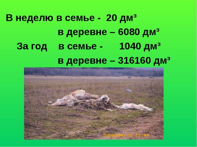 В неделю в семье - 20 дм³ в деревне – 6080 дм³ За год в семье - 1040 дм³ в де...