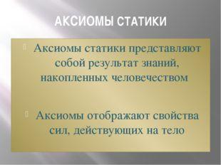 АКСИОМЫ СТАТИКИ Аксиомы статики представляют собой результат знаний, накопле