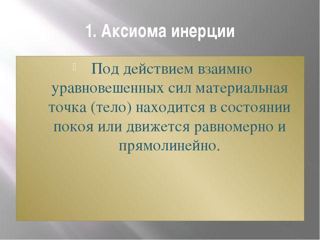 1. Аксиома инерции Под действием взаимно уравновешенных сил материальная точ...