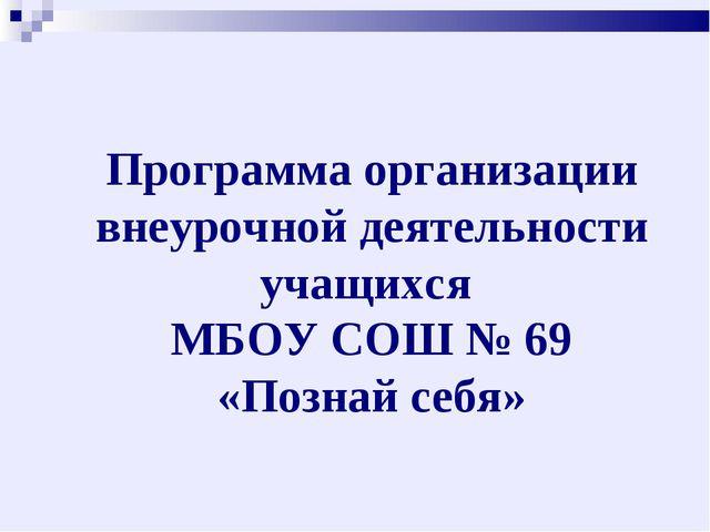 Программа организации внеурочной деятельности учащихся МБОУ СОШ № 69 «Познай...