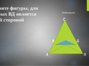 Назовите фигуры, для которых ВД является общей стороной. А В С Д О