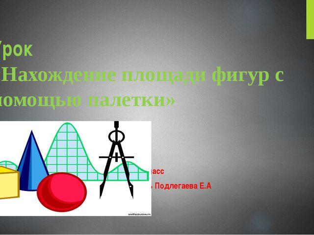 Урок «Нахождение площади фигур с помощью палетки» 4 класс Учитель Подлегаева...