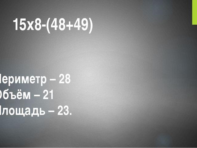 15х8-(48+49) Периметр – 28 Объём – 21 Площадь – 23.