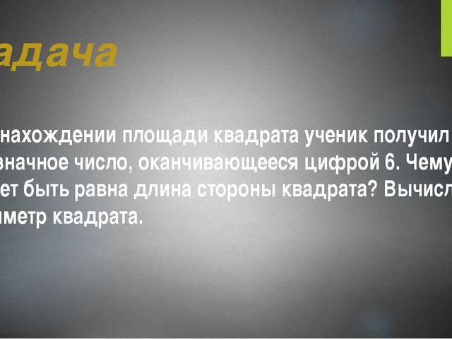 Задача При нахождении площади квадрата ученик получил двузначное число, оканч...
