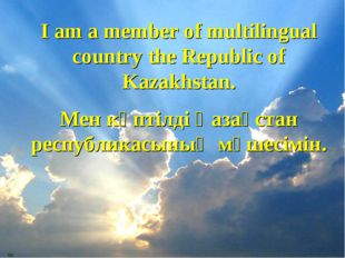 I am a member of multilingual country the Republic of Kazakhstan. Мен көптілд