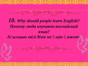 10. Why should people learn English? Почему люди изучают английский язык? Ағы
