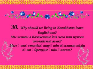 30. Why should we living in Kazakhstan learn English too? Мы живем в Казахста