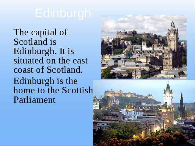 Edinburgh The capital of Scotland is Edinburgh. It is situated on the east co...
