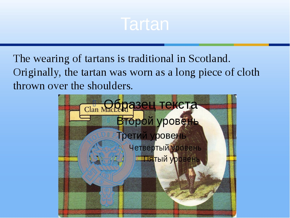 Tartan The wearing of tartans is traditional in Scotland. Originally, the tar...