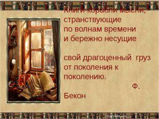 Книги-корабли мысли, странствующие по волнам времени и бережно несущие свой
