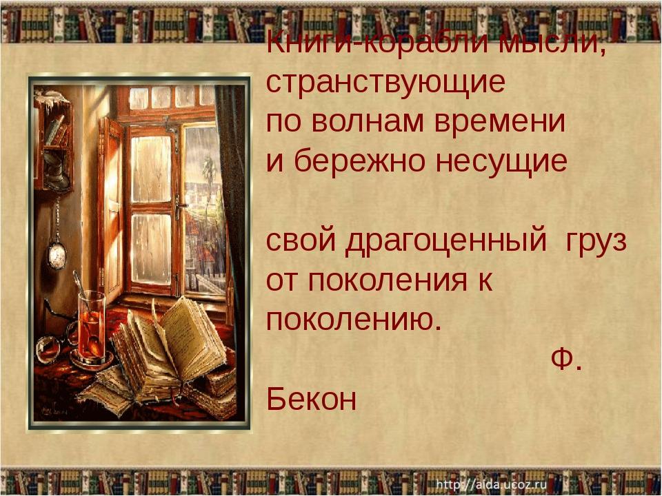 Книги-корабли мысли, странствующие по волнам времени и бережно несущие свой...