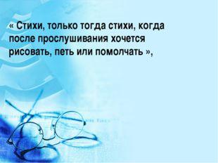« Стихи, только тогда стихи, когда после прослушивания хочется рисовать, петь