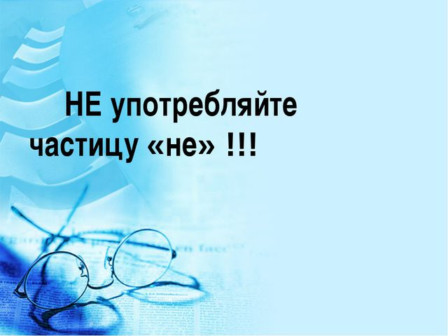 НЕ употребляйте частицу «не» !!!