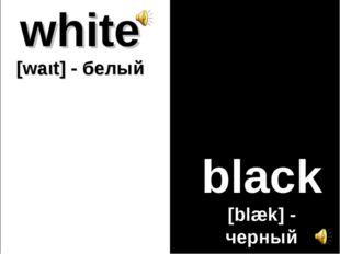 white [waιt] - белый black [blæk] - черный