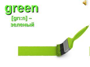green [grι:n] – зеленый