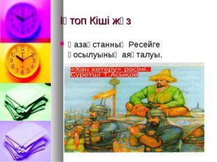 ІҮтоп Кіші жүз Қазақстанның Ресейге қосылуының аяқталуы.