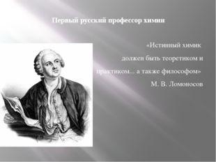 Первый русский профессор химии «Истинный химик должен быть теоретиком и практ