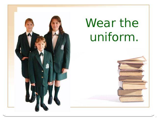 Wear the uniform.