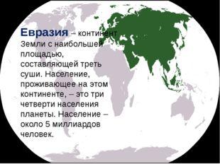 Евразия – континент Земли с наибольшей площадью, составляющей треть суши. Нас