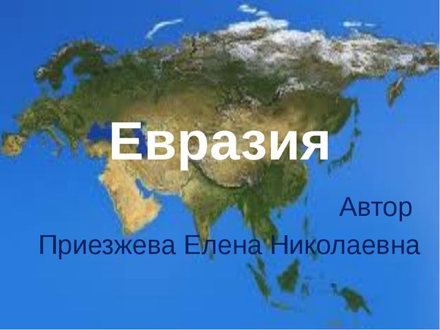 Презентация по окружающему миру на тему Евразия класс  Евразия Автор Приезжева Елена Николаевна