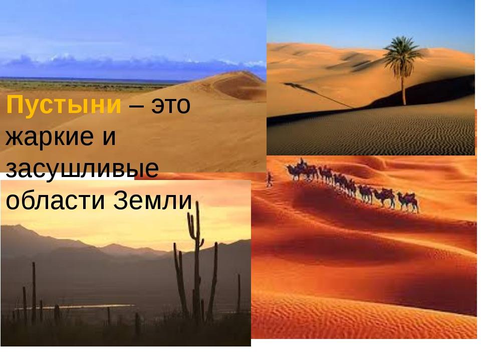 Пустыни – это жаркие и засушливые области Земли
