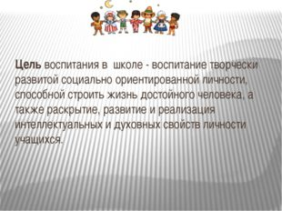 Цель воспитания в школе - воспитание творчески развитой социально ориентиров