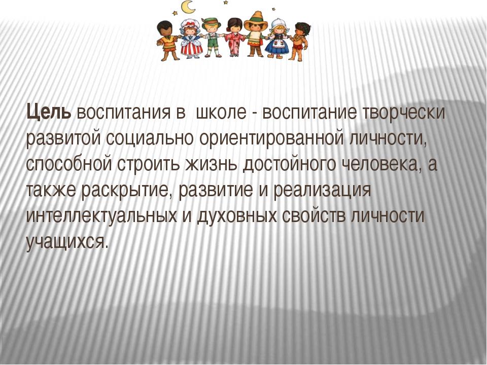 Цель воспитания в школе - воспитание творчески развитой социально ориентиров...