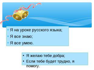 Я на уроке русского языка; Я все знаю; Я все умею. Я желаю тебе добра; Если т
