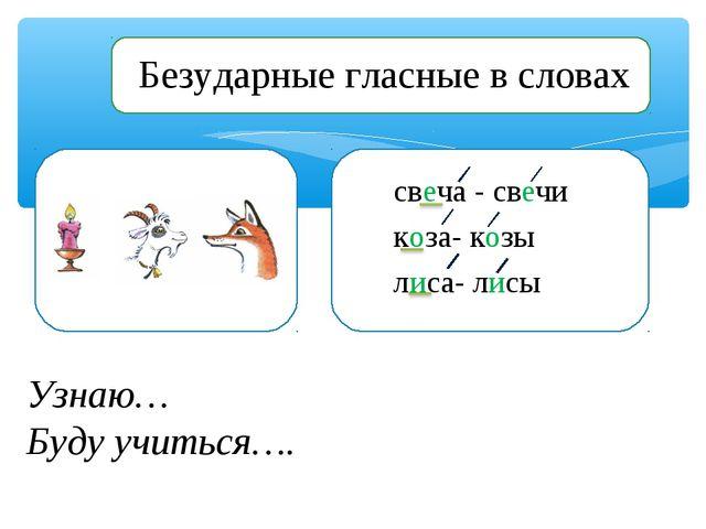 Узнаю… Буду учиться…. свеча - свечи коза- козы лиса- лисы Безударные гласные...