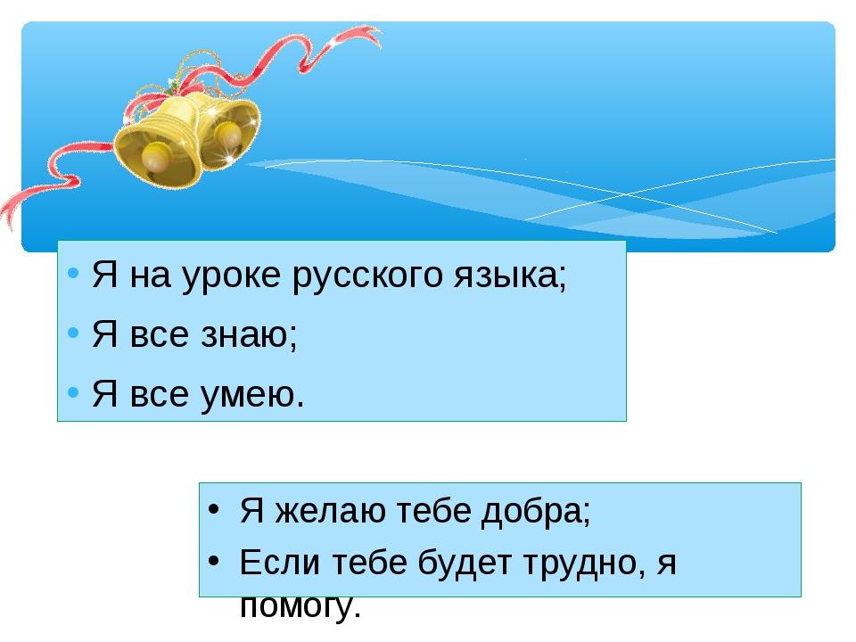Я на уроке русского языка; Я все знаю; Я все умею. Я желаю тебе добра; Если т...