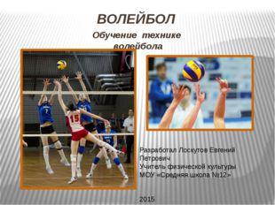 ВОЛЕЙБОЛ Обучение технике волейбола Разработал Лоскутов Евгений Петрович Учит