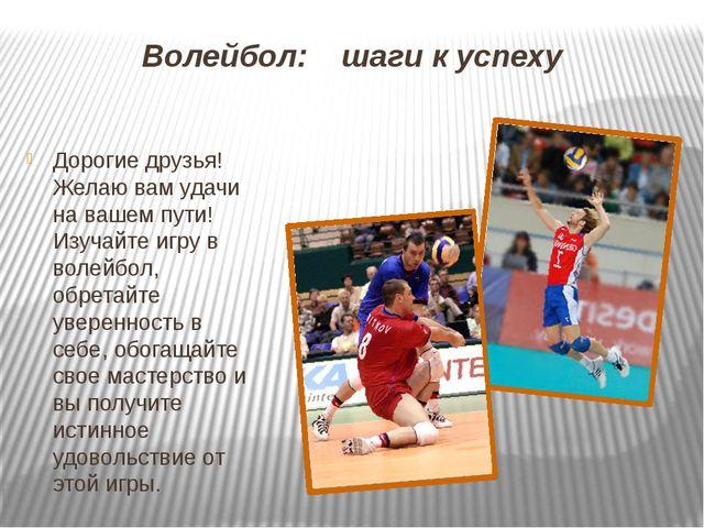 Волейбол: шаги к успеху Дорогие друзья! Желаю вам удачи на вашем пути! Изучай...
