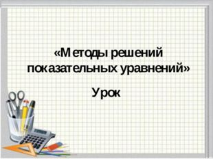 «Методы решений показательных уравнений» Урок