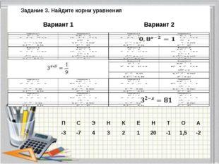 Задание 3. Найдите корни уравнения Вариант 1 Вариант 2 П С Э Н К Е Н Т О А -3