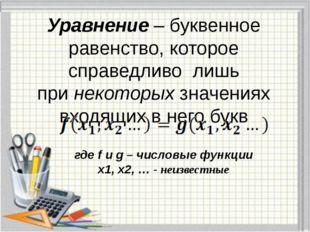 Уравнение– буквенное равенство, которое справедливо лишь принекоторыхзначе