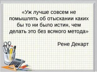 «Уж лучше совсем не помышлять об отыскании каких бы то ни было истин, чем дел