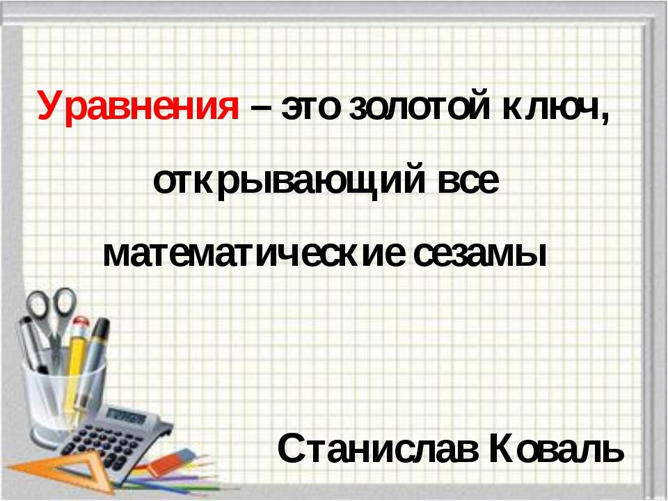 Уравнения – это золотой ключ, открывающий все математические сезамы Станислав...