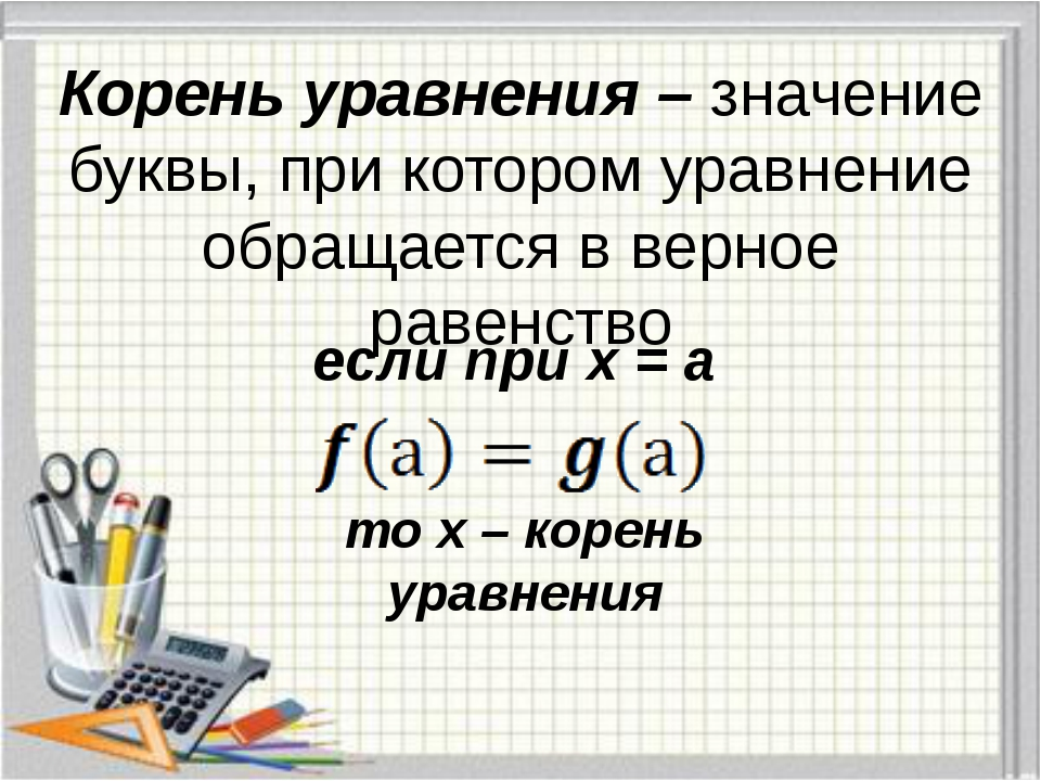 Корень уравнения – значение буквы, при котором уравнение обращается в верное...