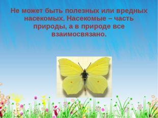 Не может быть полезных или вредных насекомых. Насекомые – часть природы, а в