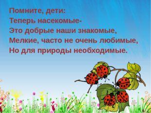 Помните, дети: Теперь насекомые- Это добрые наши знакомые, Мелкие, часто не о