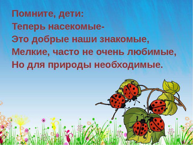 Помните, дети: Теперь насекомые- Это добрые наши знакомые, Мелкие, часто не о...
