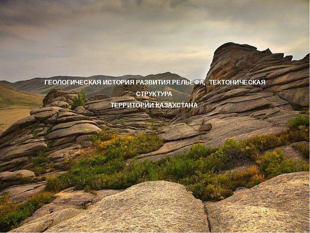 ГЕОЛОГИЧЕСКАЯ ИСТОРИЯ РАЗВИТИЯ РЕЛЬЕФА, ТЕКТОНИЧЕСКАЯ СТРУКТУРА ТЕРРИТОРИИ КА...