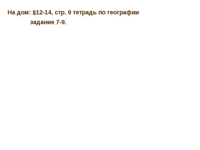 На дом: §12-14, стр. 9 тетрадь по географии задание 7-9.