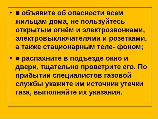 ■ объявите об опасности всем жильцам дома, не пользуйтесь открытым огнём и эл...