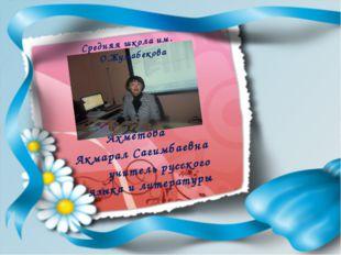 Ахметова Акмарал Сагимбаевна учитель русского языка и литературы Средняя шко