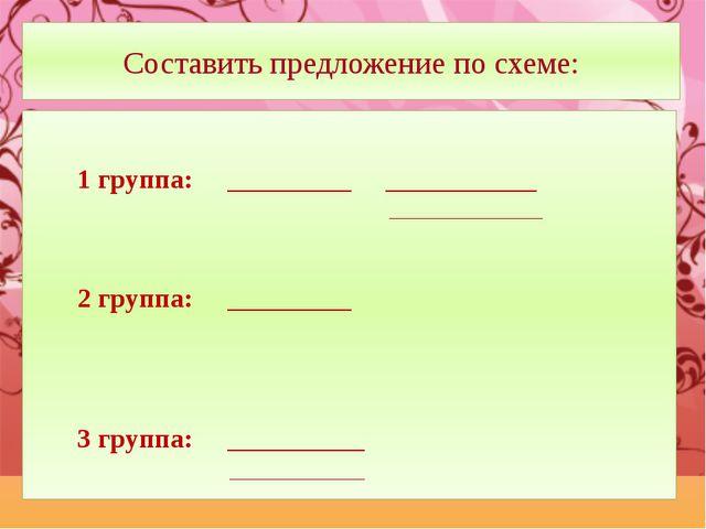 Составить предложение по схеме: 1 группа: _________ ___________ _____________...