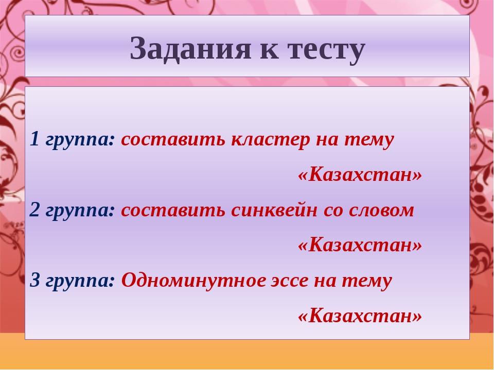 Задания к тесту 1 группа: составить кластер на тему «Казахстан» 2 группа: сос...